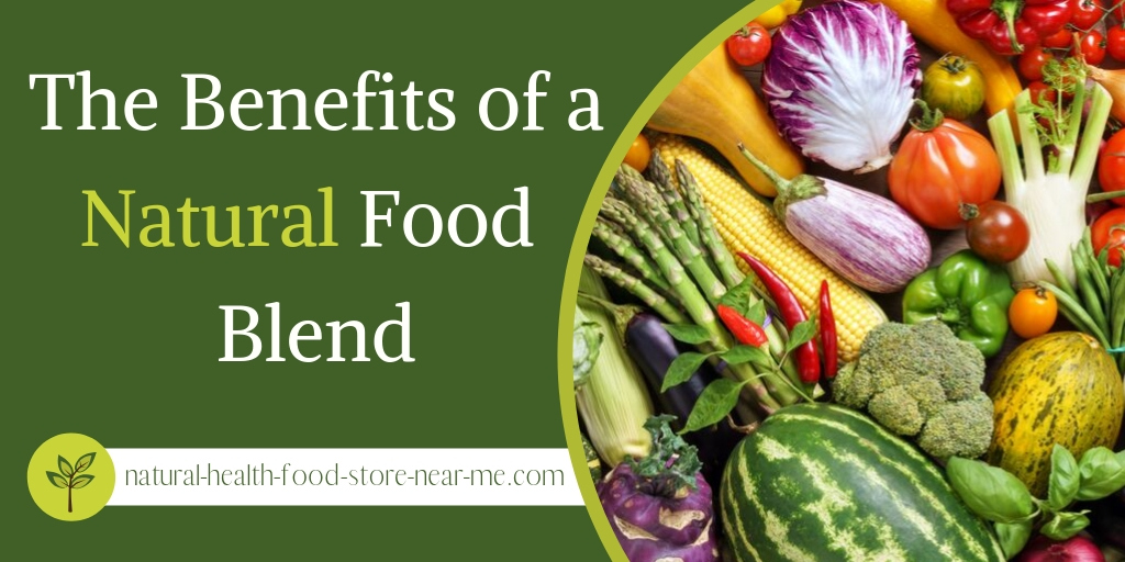 The benefits of a natural food blend - Natural Health Food Store Near Me